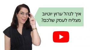 איך לנהל ערוץ יוטיוב מצליח לעסק שלכם