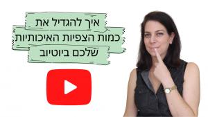 איך להגדיל את כמות הצפיות האיכותיות שלכם ביוטיוב